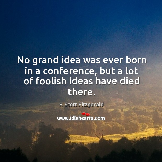 Image, No grand idea was ever born in a conference, but a lot of foolish ideas have died there.
