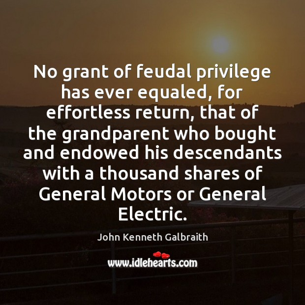 No grant of feudal privilege has ever equaled, for effortless return, that John Kenneth Galbraith Picture Quote