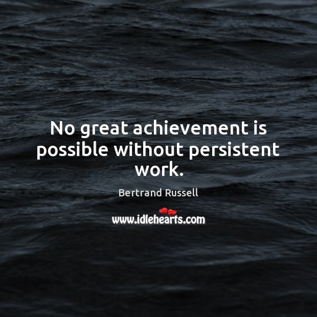 No great achievement is possible without persistent work. Achievement Quotes Image