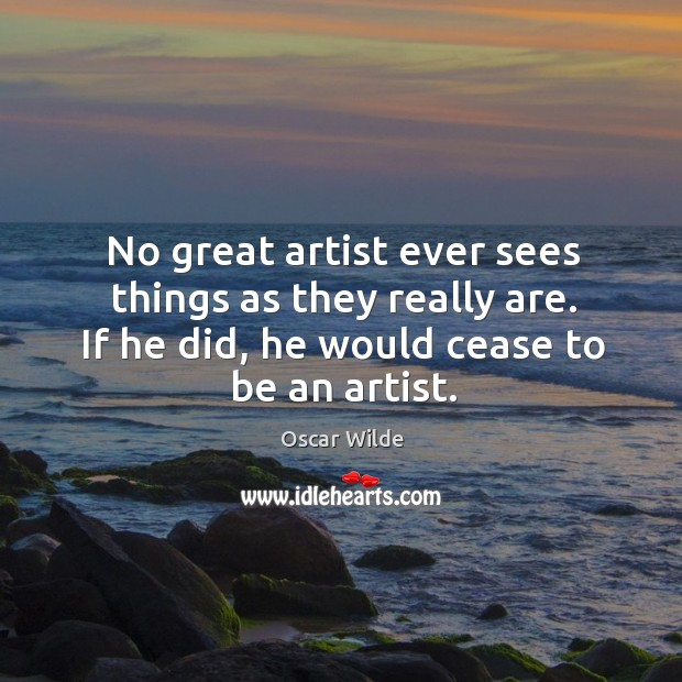 No great artist ever sees things as they really are. If he did, he would cease to be an artist. Image