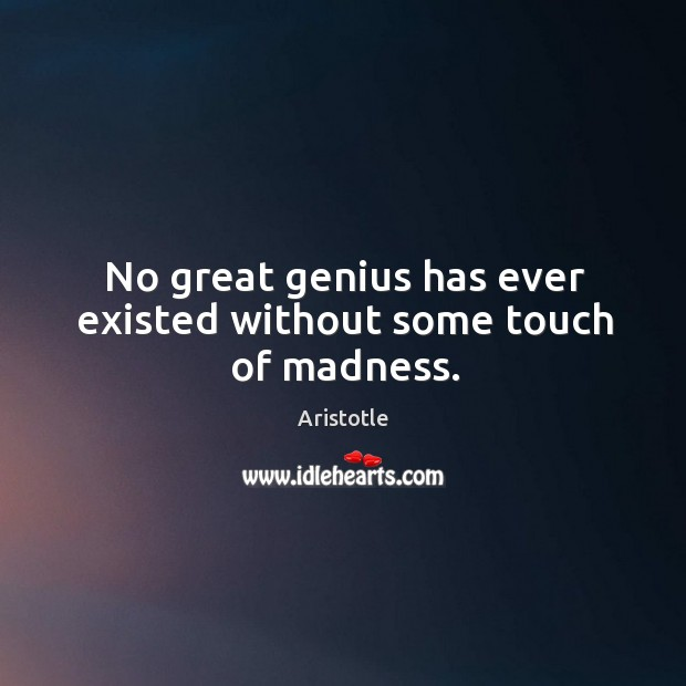 No great genius has ever existed without some touch of madness. Image