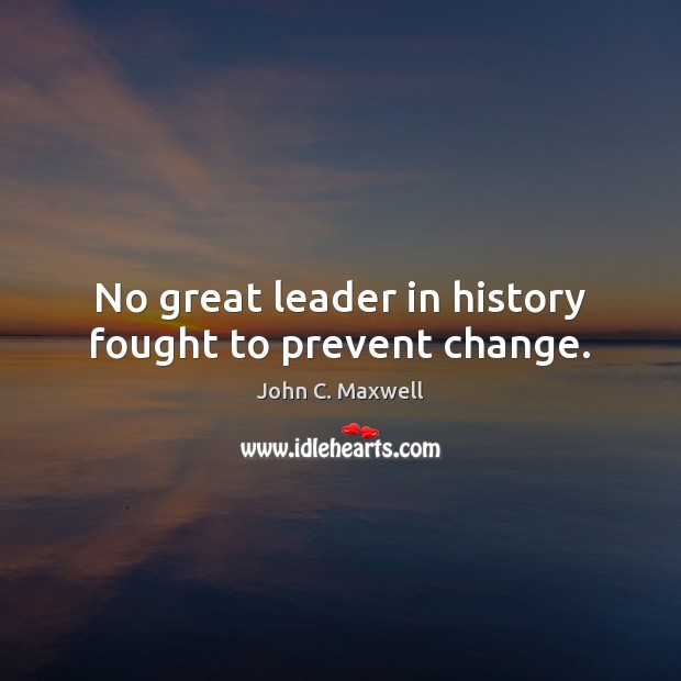 No great leader in history fought to prevent change. Image