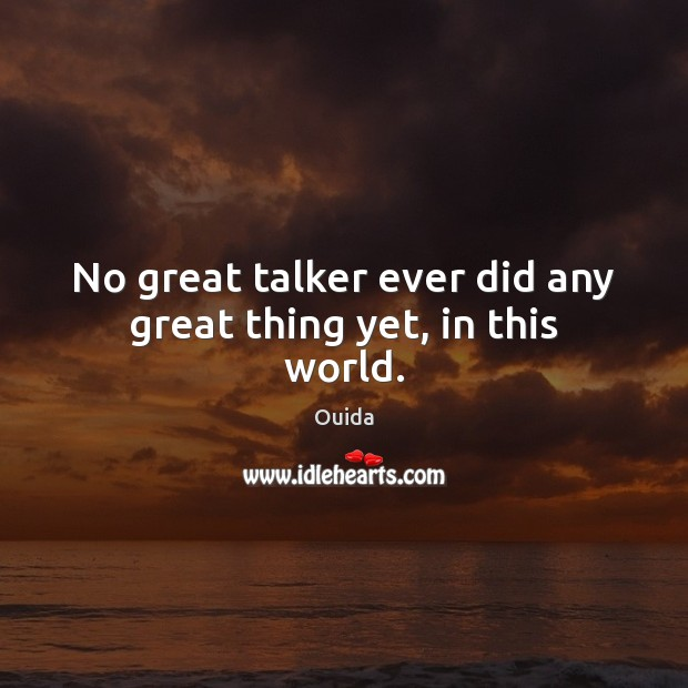 No great talker ever did any great thing yet, in this world. Ouida Picture Quote