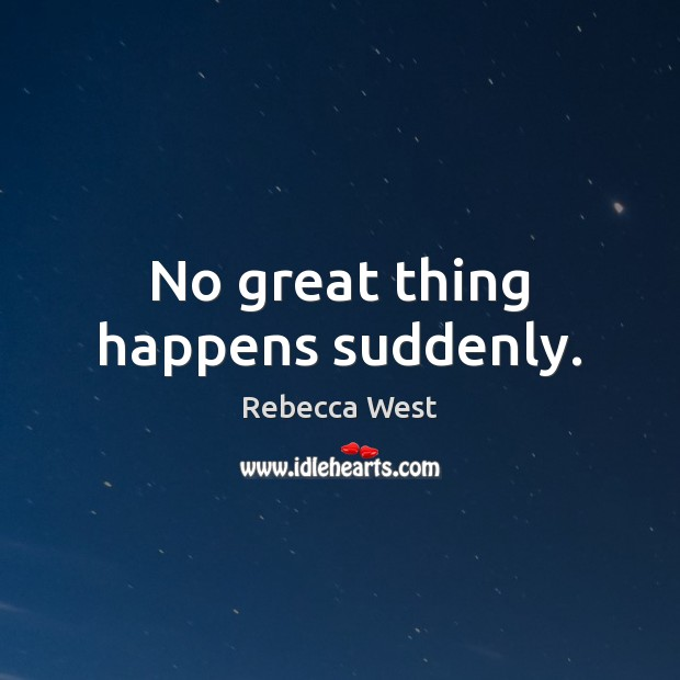No great thing happens suddenly. Rebecca West Picture Quote