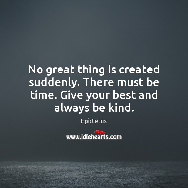 No great thing is created suddenly. There must be time. Give your best and always be kind. Image