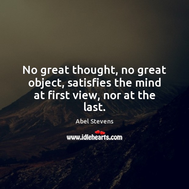 Image, No great thought, no great object, satisfies the mind at first view, nor at the last.