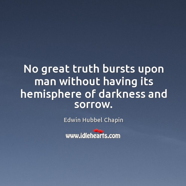 No great truth bursts upon man without having its hemisphere of darkness and sorrow. Image