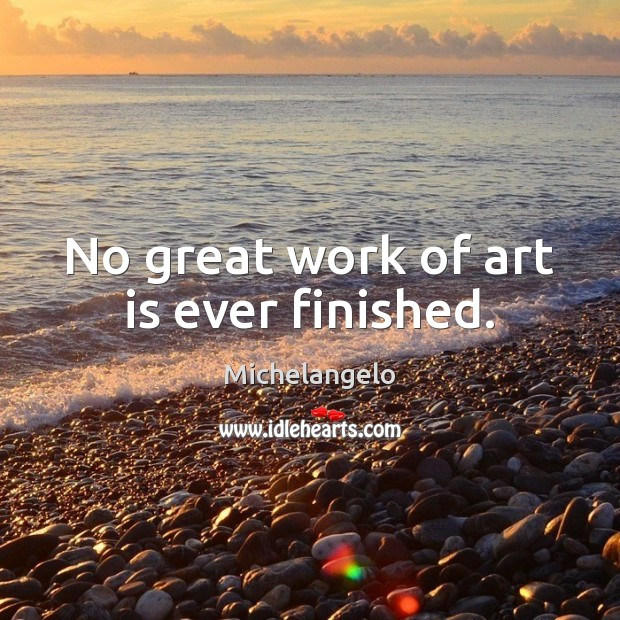 No great work of art is ever finished. Michelangelo Picture Quote