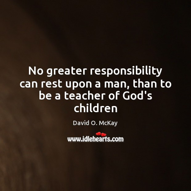 No greater responsibility can rest upon a man, than to be a teacher of God's children David O. McKay Picture Quote
