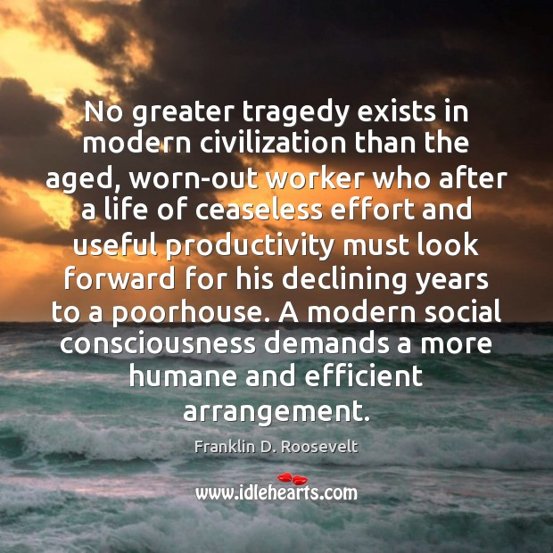 No greater tragedy exists in modern civilization than the aged, worn-out worker Franklin D. Roosevelt Picture Quote