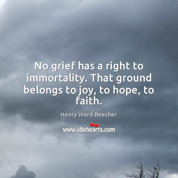 No grief has a right to immortality. That ground belongs to joy, to hope, to faith. Henry Ward Beecher Picture Quote