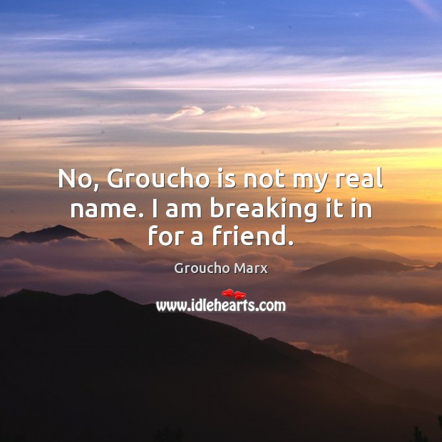 Image, No, Groucho is not my real name. I am breaking it in for a friend.