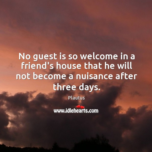 No guest is so welcome in a friend's house that he will Image
