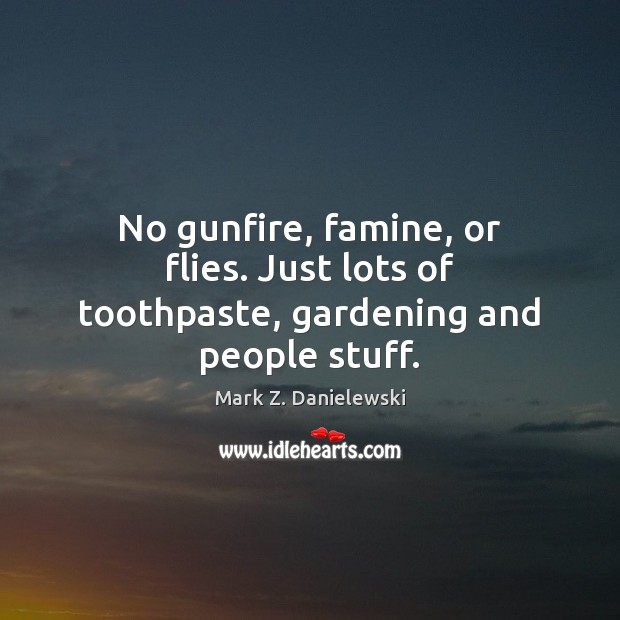 No gunfire, famine, or flies. Just lots of toothpaste, gardening and people stuff. Mark Z. Danielewski Picture Quote