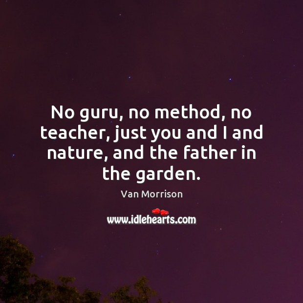 Image, No guru, no method, no teacher, just you and I and nature, and the father in the garden.