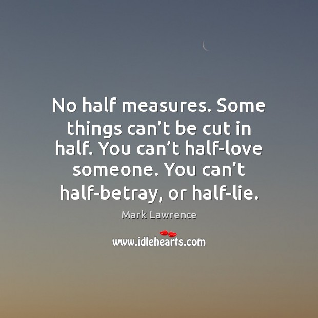 Mark Lawrence Picture Quote image saying: No half measures. Some things can't be cut in half. You