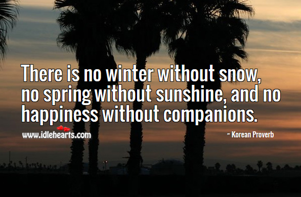 There is no winter without snow, no spring without sunshine, and no happiness without companions. Korean Proverbs Image