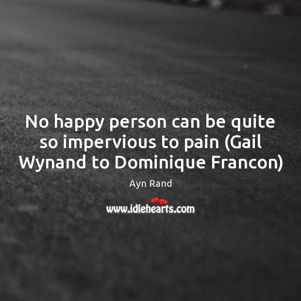 No happy person can be quite so impervious to pain (Gail Wynand to Dominique Francon) Ayn Rand Picture Quote
