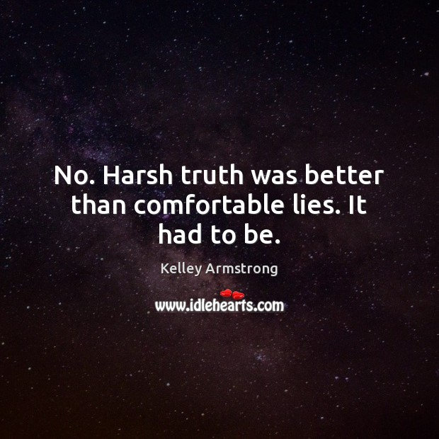 No. Harsh truth was better than comfortable lies. It had to be. Image
