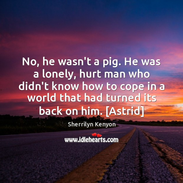 No, he wasn't a pig. He was a lonely, hurt man who Image
