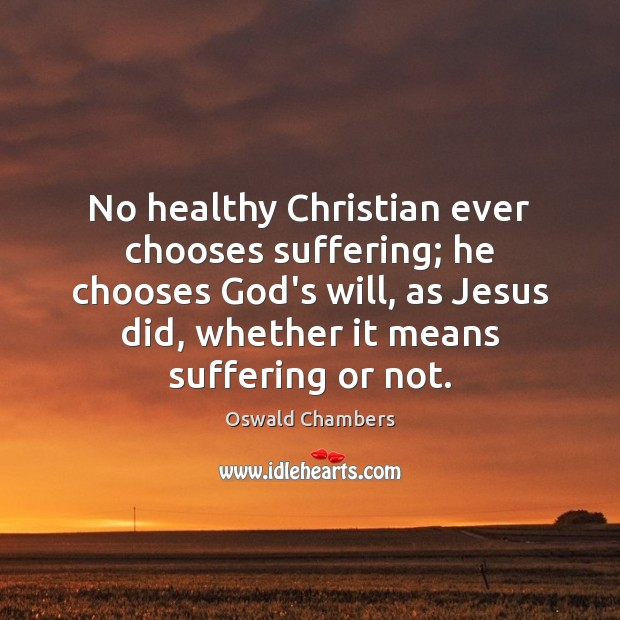 No healthy Christian ever chooses suffering; he chooses God's will, as Jesus Oswald Chambers Picture Quote