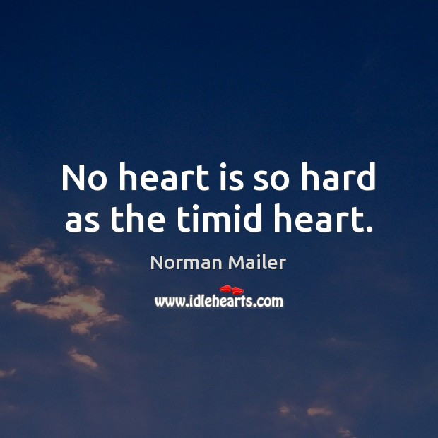 No heart is so hard as the timid heart. Image
