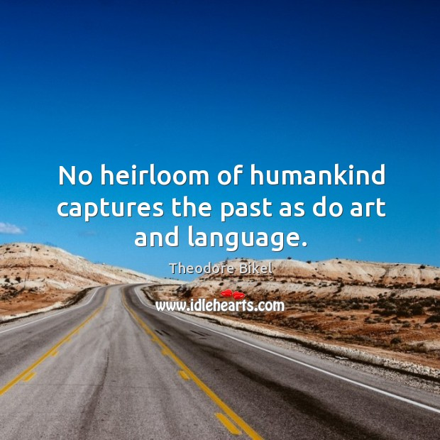 No heirloom of humankind captures the past as do art and language. Image