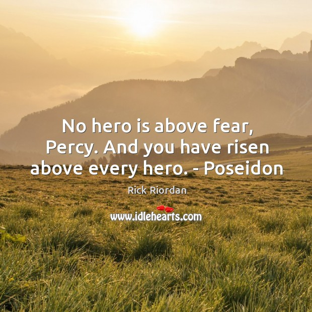 No hero is above fear, Percy. And you have risen above every hero. – Poseidon Rick Riordan Picture Quote