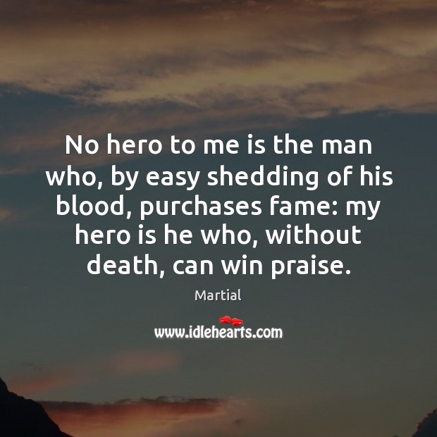 No hero to me is the man who, by easy shedding of Martial Picture Quote