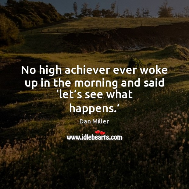 Image, No high achiever ever woke up in the morning and said 'let's see what happens.'