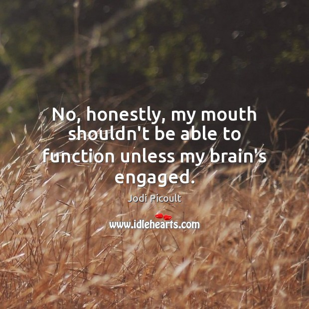 No, honestly, my mouth shouldn't be able to function unless my brain's engaged. Image