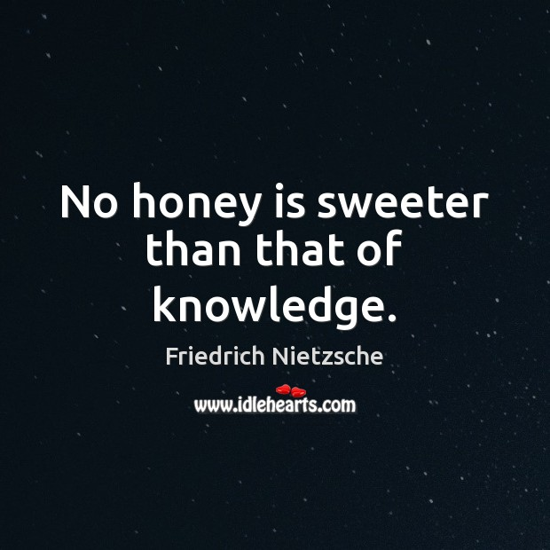 No honey is sweeter than that of knowledge. Image