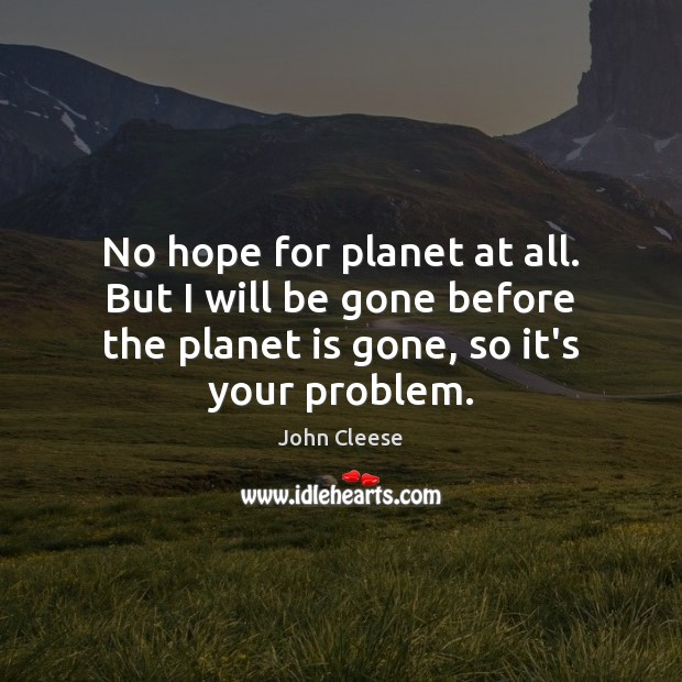 No hope for planet at all. But I will be gone before John Cleese Picture Quote