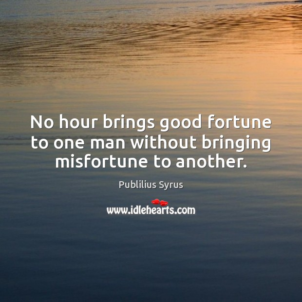Image, No hour brings good fortune to one man without bringing misfortune to another.