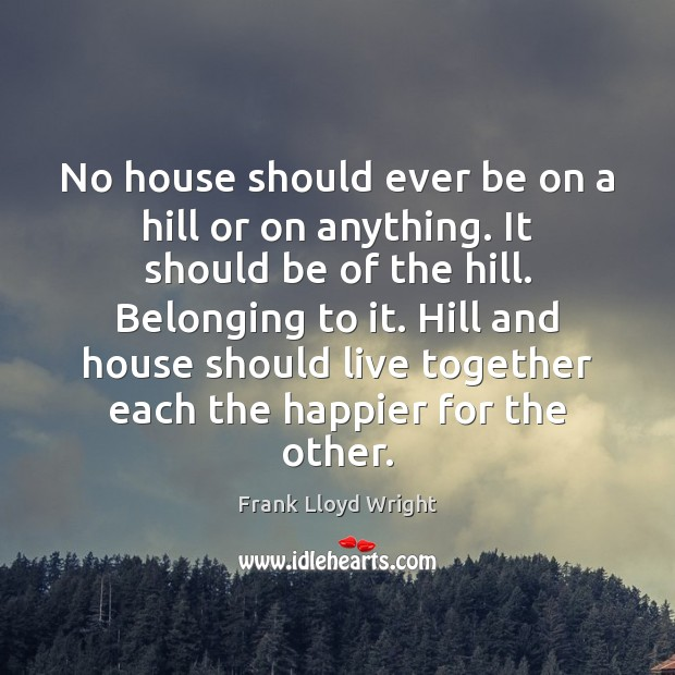 No house should ever be on a hill or on anything. It Frank Lloyd Wright Picture Quote