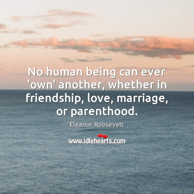 No human being can ever 'own' another, whether in friendship, love, marriage, Eleanor Roosevelt Picture Quote