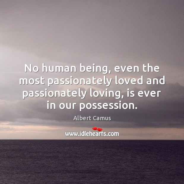 Image, No human being, even the most passionately loved and passionately loving, is