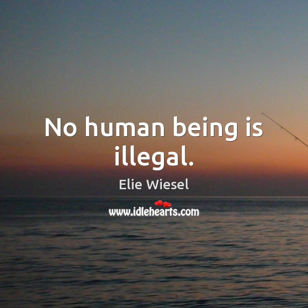 No human being is illegal. Elie Wiesel Picture Quote