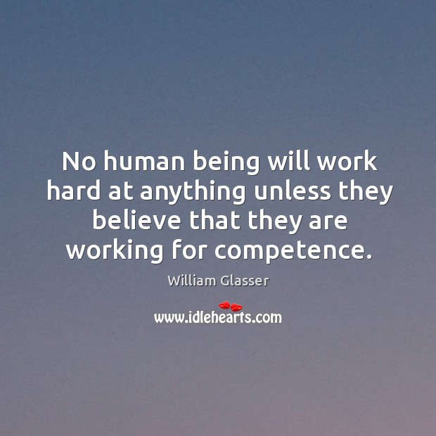 No human being will work hard at anything unless they believe that they are working for competence. Image