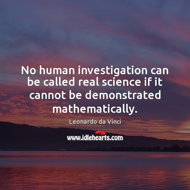 No human investigation can be called real science if it cannot be Image