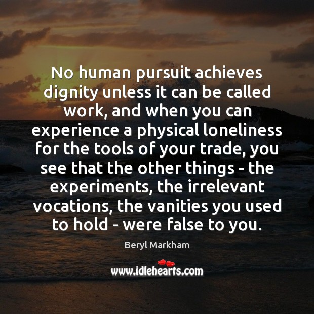 No human pursuit achieves dignity unless it can be called work, and Beryl Markham Picture Quote