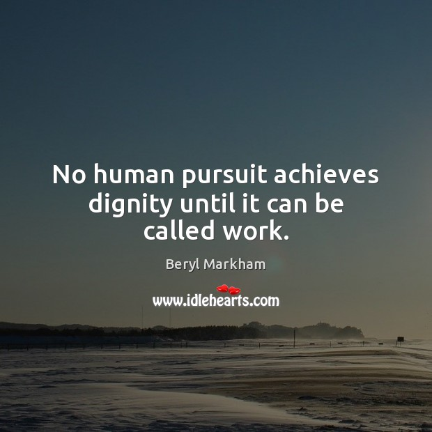 No human pursuit achieves dignity until it can be called work. Beryl Markham Picture Quote
