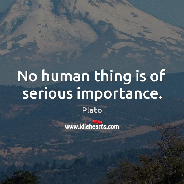 No human thing is of serious importance. Image