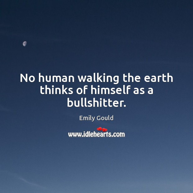 No human walking the earth thinks of himself as a bullshitter. Emily Gould Picture Quote