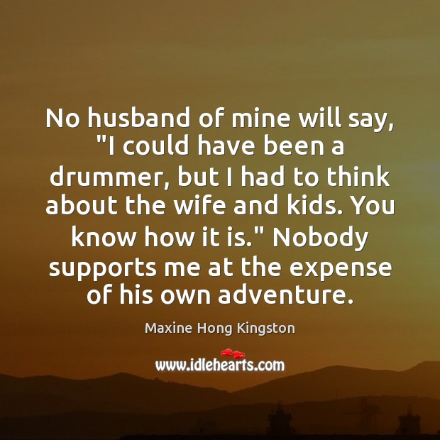 """No husband of mine will say, """"I could have been a drummer, Maxine Hong Kingston Picture Quote"""