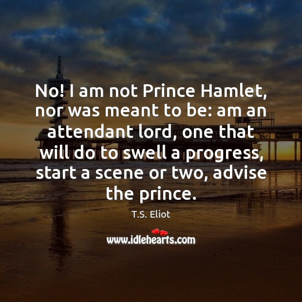 Image, No! I am not Prince Hamlet, nor was meant to be: am