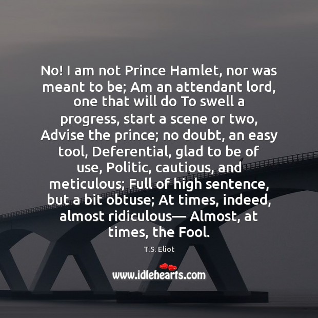 No! I am not Prince Hamlet, nor was meant to be; Am Image