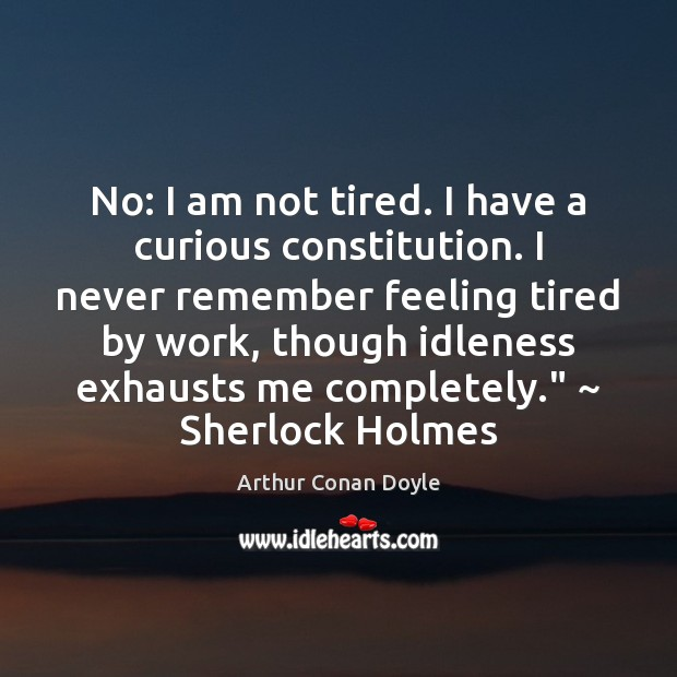 No: I am not tired. I have a curious constitution. I never Image