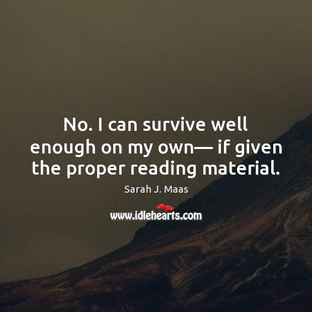 No. I can survive well enough on my own— if given the proper reading material. Sarah J. Maas Picture Quote