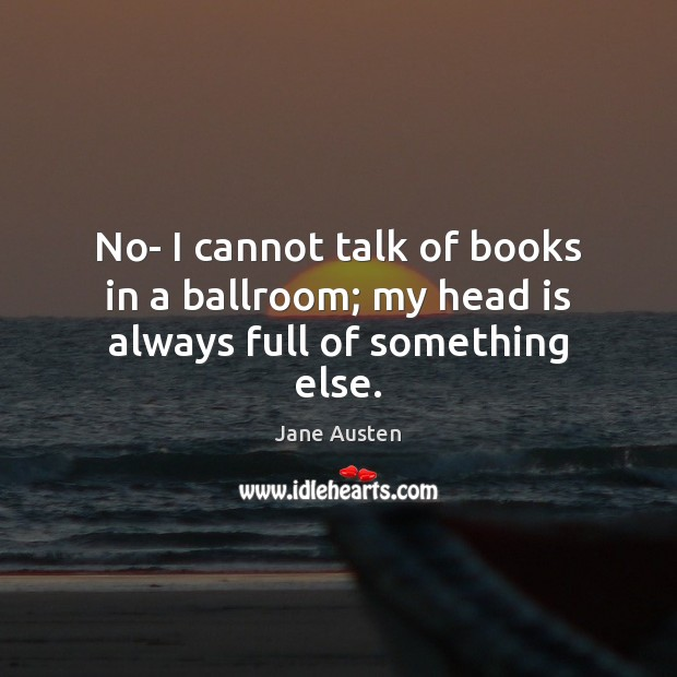 Image, No- I cannot talk of books in a ballroom; my head is always full of something else.